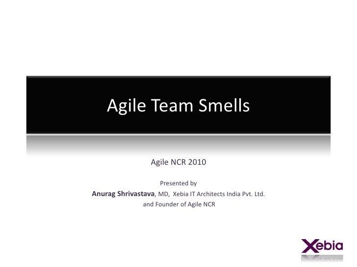 Agile Team Smells<br />Agile NCR 2010<br />Presented by <br />Anurag Shrivastava, MD,  Xebia IT Architects India Pvt. Ltd....