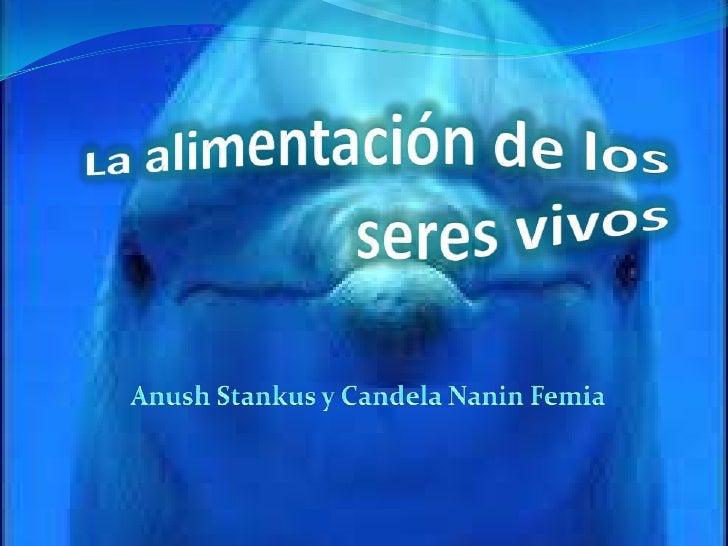 La alimentación de los seres vivos<br />Anush Stankus y Candela Nanin Femia <br />
