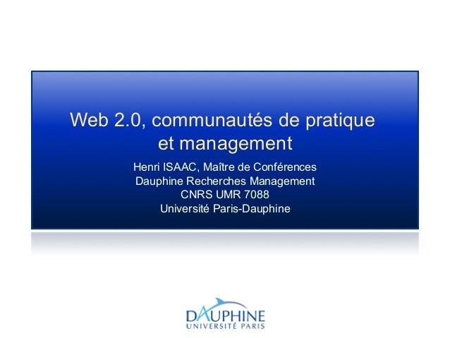Web 2.0, communautés de pratique et management Henri ISAAC, Maître de Conférences Dauphine Recherches Management CNRS UMR ...