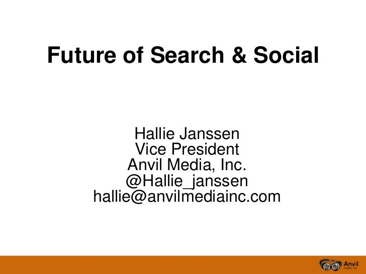 Future of Search & Social <br />Hallie Janssen<br />Vice President<br />Anvil Media, Inc.  <br />@Hallie_janssen<br />hall...
