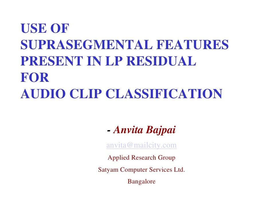 USE OF SUPRASEGMENTAL FEATURES PRESENT IN LP RESIDUAL FOR AUDIO CLIP CLASSIFICATION              - Anvita Bajpai          ...
