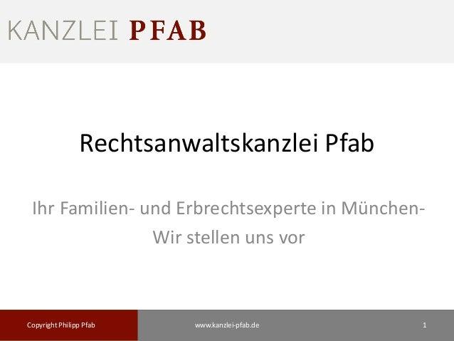 Rechtsanwaltskanzlei Pfab Ihr Familien- und Erbrechtsexperte in München- Wir stellen uns vor Copyright Philipp Pfab 1www.k...