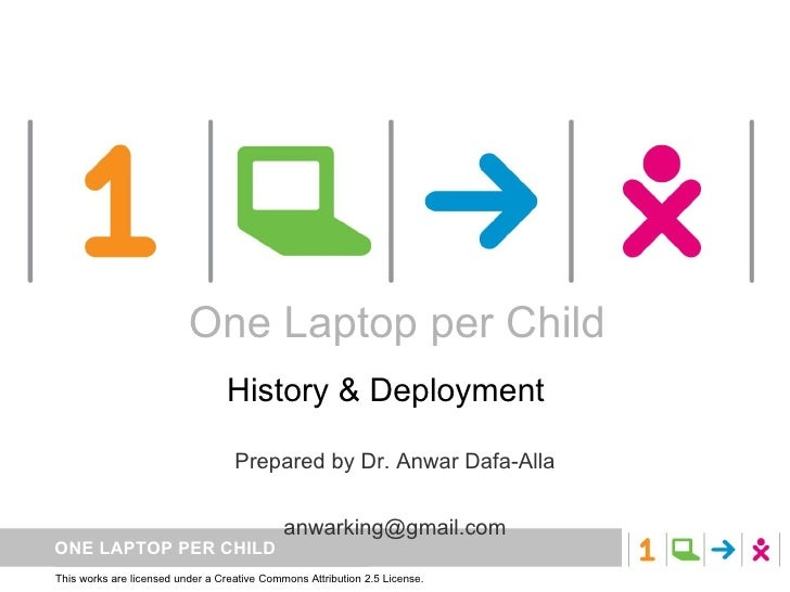 One Laptop per Child History & Deployment  Prepared by Dr. Anwar Dafa-Alla [email_address] One Laptop per Child