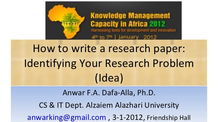 How to write a research paper: Identifying Your Research Problem (Idea) Anwar F.A. Dafa-Alla, Ph.D. CS & IT Dept. Alzaiem ...