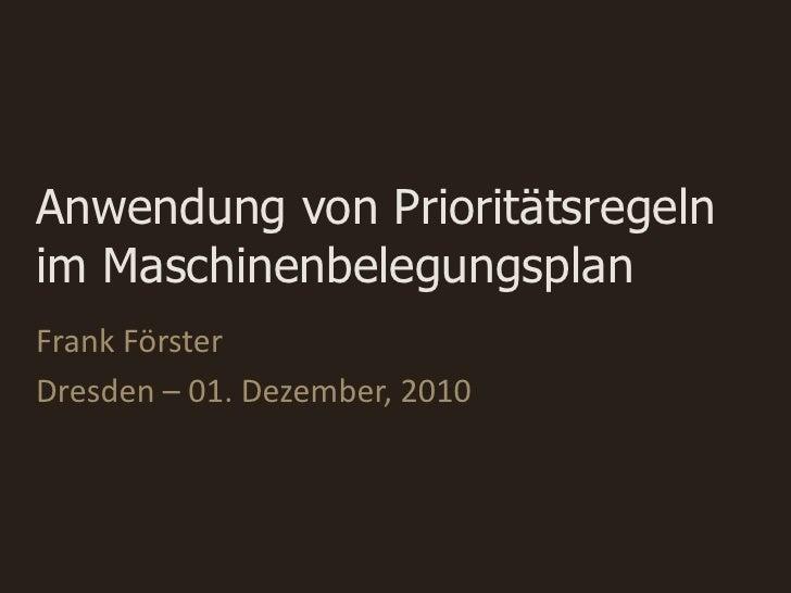 Anwendung von Prioritätsregelnim MaschinenbelegungsplanFrank FörsterDresden – 01. Dezember, 2010