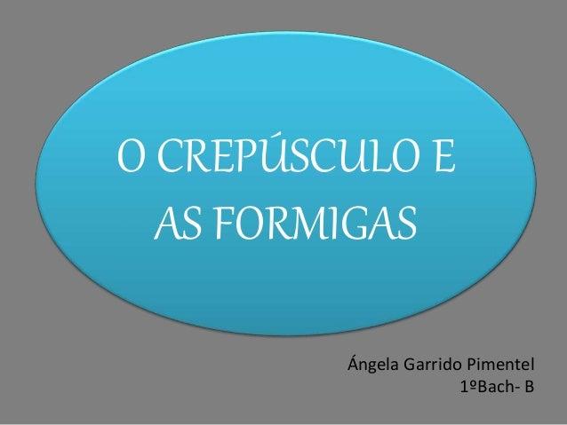 O CREPÚSCULO E  AS FORMIGAS  Ángela Garrido Pimentel  1ºBach- B