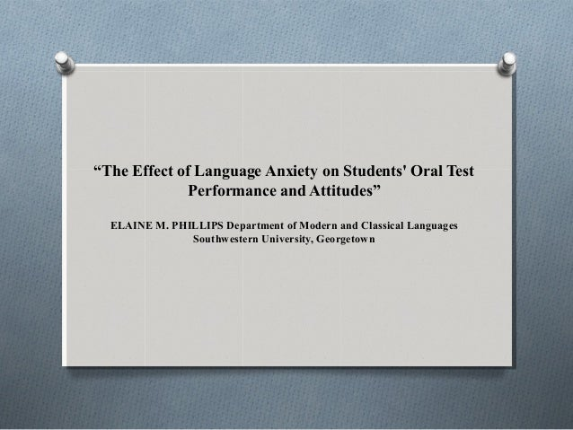 """""""The Effect of Language Anxiety on Students' Oral Test Performance and Attitudes"""" ELAINE M. PHILLIPS Department of Modern ..."""