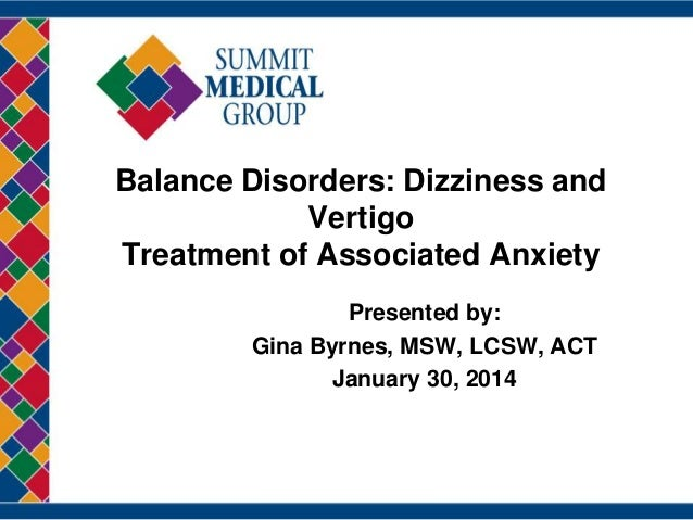 Balance Disorders: Dizziness and Vertigo Treatment of Associated Anxiety Presented by: Gina Byrnes, MSW, LCSW, ACT January...