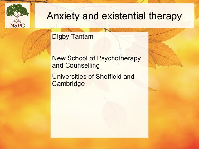 Anxiety and existential therapy Digby Tantam New School of Psychotherapy and Counselling Universities of Sheffield and Cam...