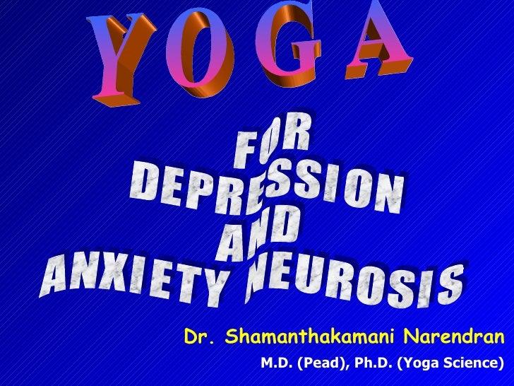 Y O G A F O R D E P R E S S I O N A N D  A N X I E T Y  N E U R O S I S Dr. Shamanthakamani Narendran M.D. (Pead), Ph.D. (...