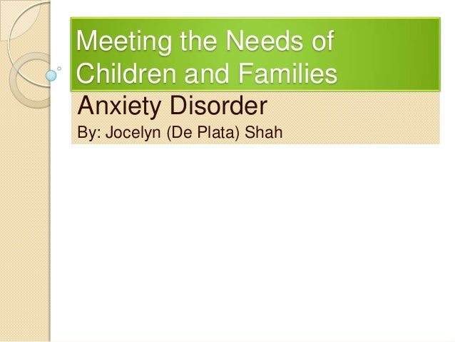 Meeting the Needs ofChildren and FamiliesAnxiety DisorderBy: Jocelyn (De Plata) Shah