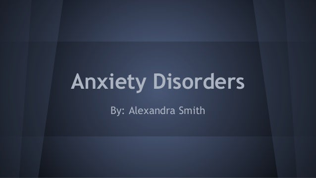 Anxiety Disorders By: Alexandra Smith