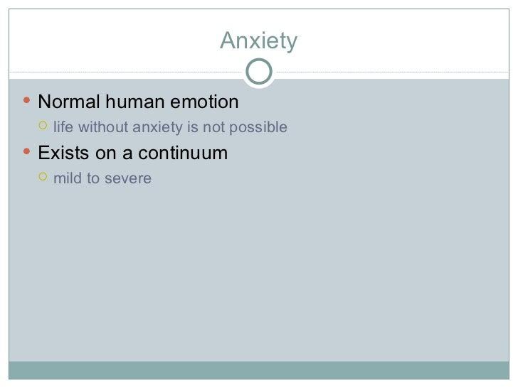 Anxiety <ul><li>Normal human emotion </li></ul><ul><ul><li>life without anxiety is not possible </li></ul></ul><ul><li>Exi...