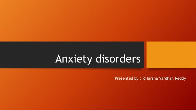 Anxiety disorders Presented by : P.Harsha Vardhan Reddy