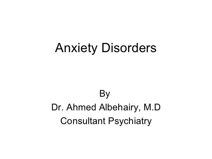 Anxiety Disorders          ByDr. Ahmed Albehairy, M.D  Consultant Psychiatry