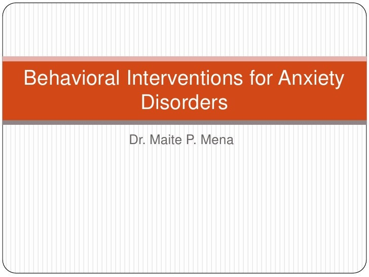 Behavioral Interventions for Anxiety             Disorders           Dr. Maite P. Mena