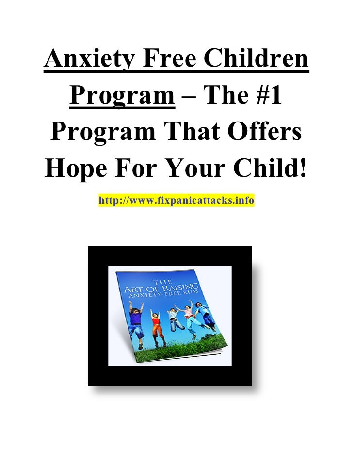 Anxiety Free Children  Program – The #1 Program That Offers Hope For Your Child!     http://www.fixpanicattacks.info