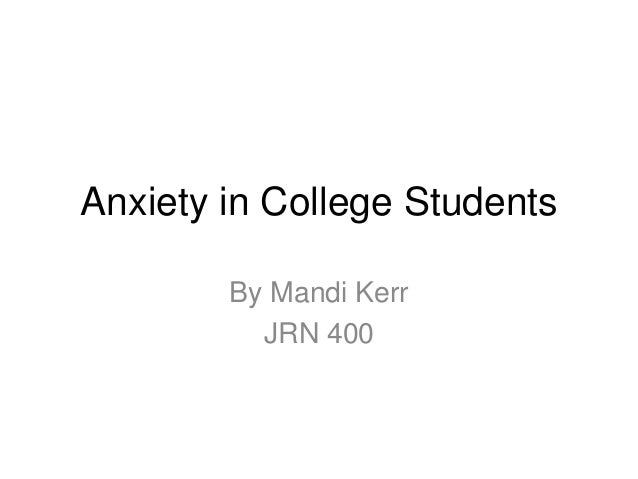 Anxiety in College Students        By Mandi Kerr          JRN 400