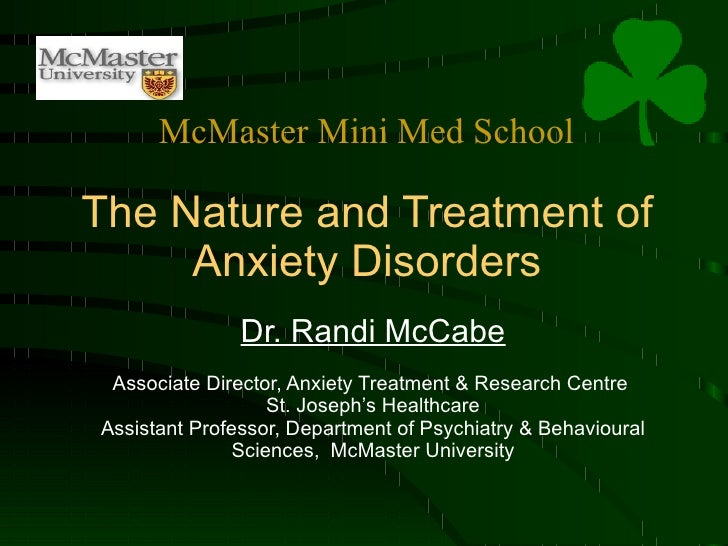 The Nature and Treatment of Anxiety Disorders Dr. Randi McCabe Associate Director, Anxiety Treatment & Research Centre  St...