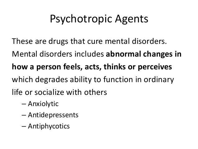 Psychotropic Agents These are drugs that cure mental disorders. Mental disorders includes abnormal changes in how a person...