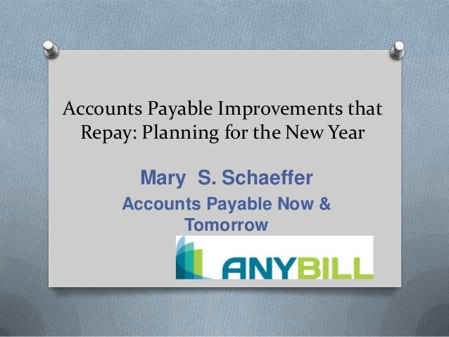 Accounts Payable Improvements that Repay: Planning for the New Year Mary S. Schaeffer Accounts Payable Now & Tomorrow