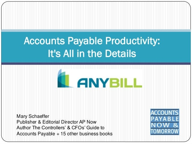 Accounts Payable Productivity:       Its All in the DetailsMary SchaefferPublisher & Editorial Director AP NowAuthor The C...