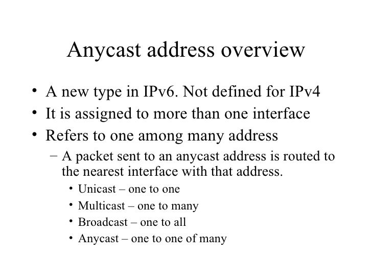 Anycast address overview <ul><li>A new type in IPv6. Not defined for IPv4 </li></ul><ul><li>It is assigned to more than on...