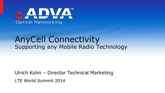 Ulrich Kohn – Director Technical Marketing LTE World Summit 2014 AnyCell Connectivity Supporting any Mobile Radio Technolo...
