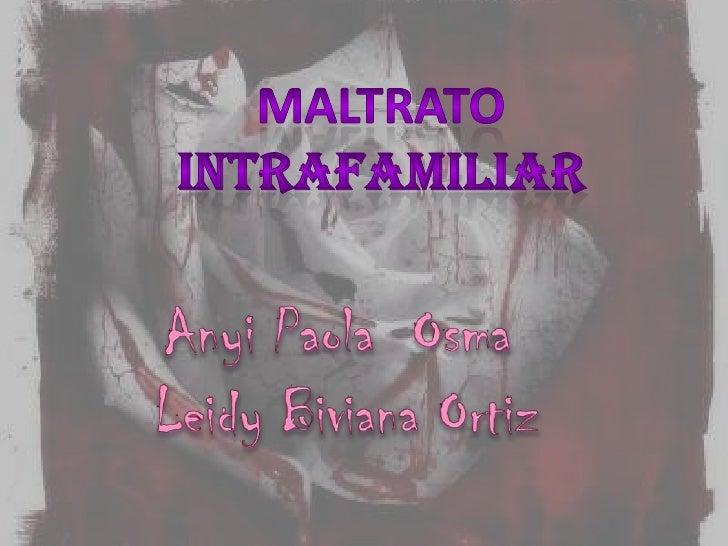 MALTRATO INTRAFAMILIAR<br />AnyiPaola  Osma<br /> Leidy Biviana Ortiz<br />