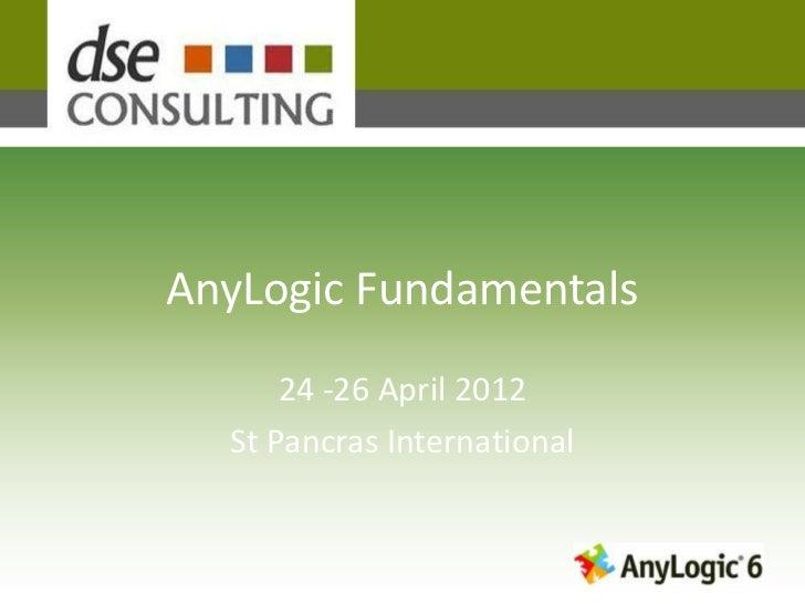 AnyLogic Fundamentals      24 -26 April 2012  St Pancras International