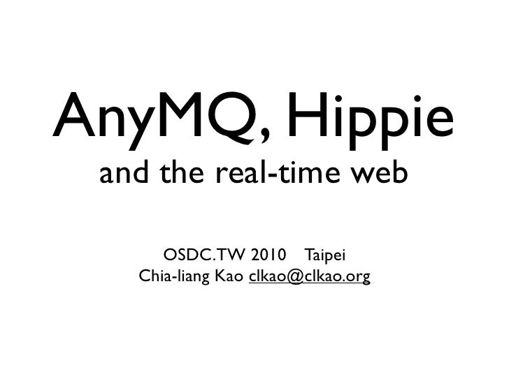 AnyMQ, Hippie  and the real-time web        OSDC.TW 2010 Taipei    Chia-liang Kao clkao@clkao.org