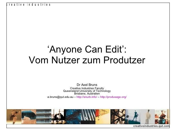 ' Anyone Can Edit': Vom Nutzer zum Produtzer Dr Axel Bruns Creative Industries Faculty Queensland University of Technology...