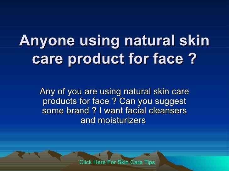 Anyone Using Natural Skin Care Product For Face