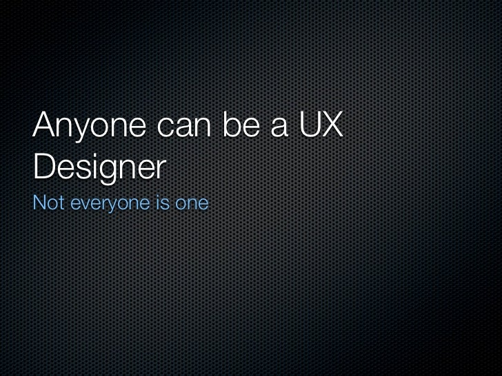 Anyone can be a UXDesignerNot everyone is one