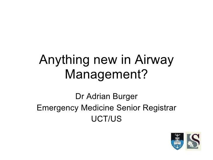 Anything new in Airway Management? Dr Adrian Burger Emergency Medicine Senior Registrar UCT/US