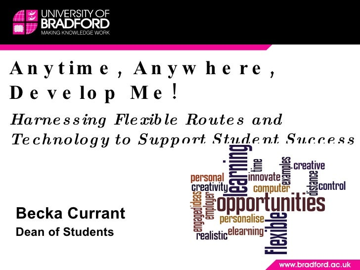 Anytime, Anywhere, Develop Me! Harnessing Flexible Routes and Technology to Support Student Success Becka Currant  Dean of...