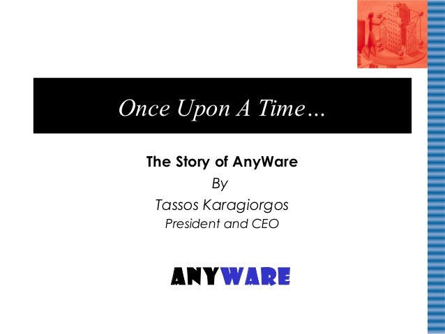 Once Upon A Time… The Story of AnyWare By Tassos Karagiorgos President and CEO AnyWare