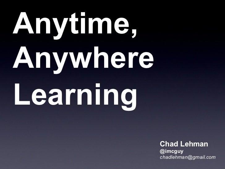Anytime,AnywhereLearning           Chad Lehman           @imcguy           chadlehman@gmail.com