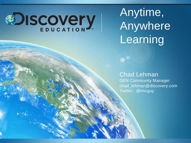 Anytime,AnywhereLearningChad LehmanDEN Community Managerchad_lehman@discovery.comTwitter: @imcguy