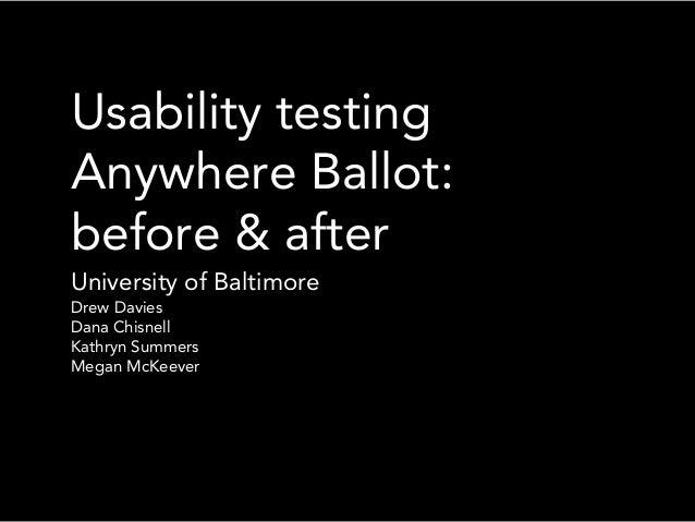 Usability testingAnywhere Ballot:before & afterUniversity of BaltimoreDrew DaviesDana ChisnellKathryn SummersMegan McKeever