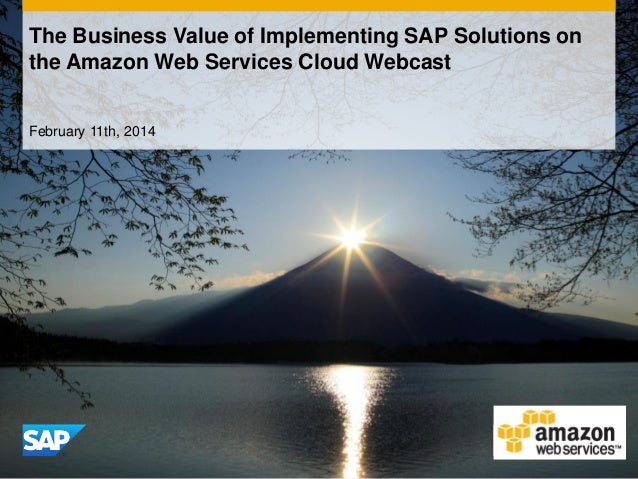 The Business Value of Implementing SAP Solutions on the Amazon Web Services Cloud Webcast February 11th, 2014