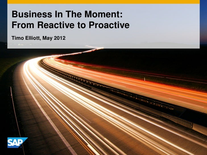 Business In The Moment:From Reactive to ProactiveTimo Elliott, May 2012                             1