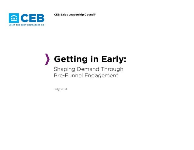 CEB Sales Leadership Council® Getting in Early: Shaping Demand Through Pre-Funnel Engagement July 2014