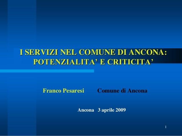 I SERVIZI NEL COMUNE DI ANCONA: POTENZIALITA' E CRITICITA'  Franco Pesaresi  Comune di Ancona  Ancona 3 aprile 2009  1