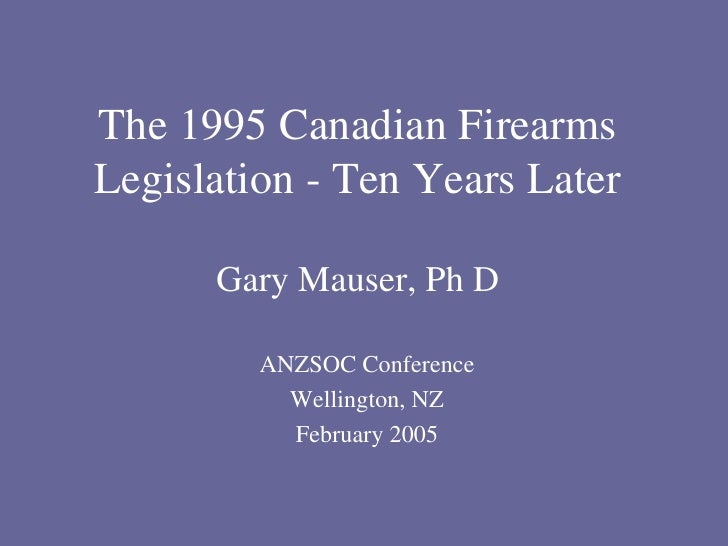 The 1995 Canadian Firearms Legislation - Ten Years Later Gary Mauser, Ph D ANZSOC Conference Wellington, NZ February 2005