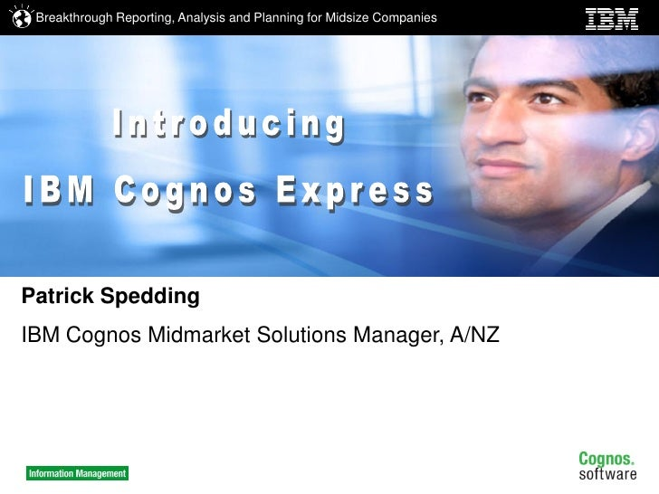Breakthrough Reporting, Analysis and Planning for Midsize Companies     Patrick Spedding IBM Cognos Midmarket Solutions Ma...