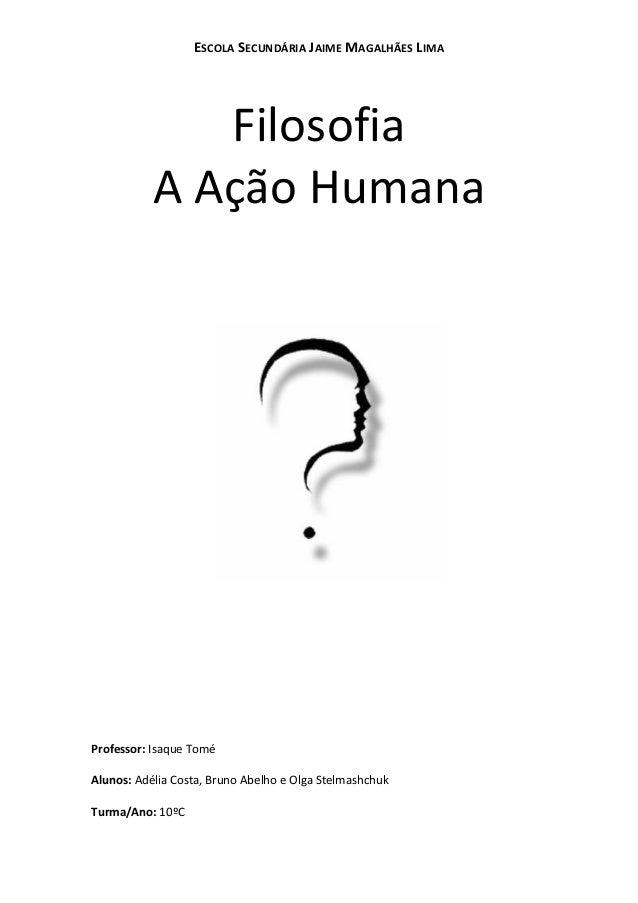 ESCOLA SECUNDÁRIA JAIME MAGALHÃES LIMA  Filosofia A Ação Humana  Professor: Isaque Tomé Alunos: Adélia Costa, Bruno Abelho...
