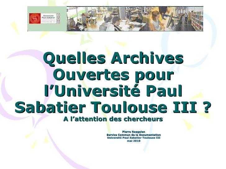 Quelles Archives Ouvertes pour l'Université Paul Sabatier Toulouse III ? A l'attention des chercheurs Pierre Naegelen Serv...