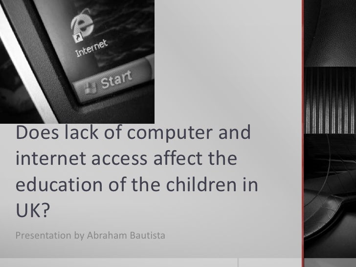 Does lack of computer and internet access affect the education of the children in UK?<br />Presentation by Abraham Bautist...