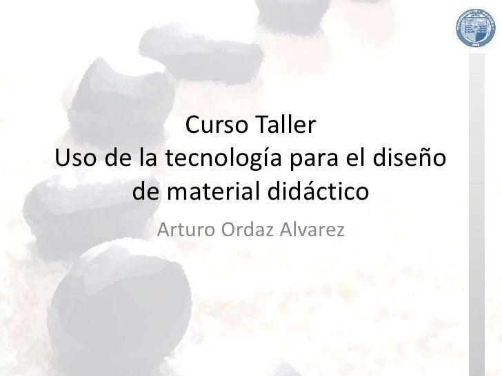 Curso Taller Uso de la tecnología para el diseño       de material didáctico          Arturo Ordaz Alvarez